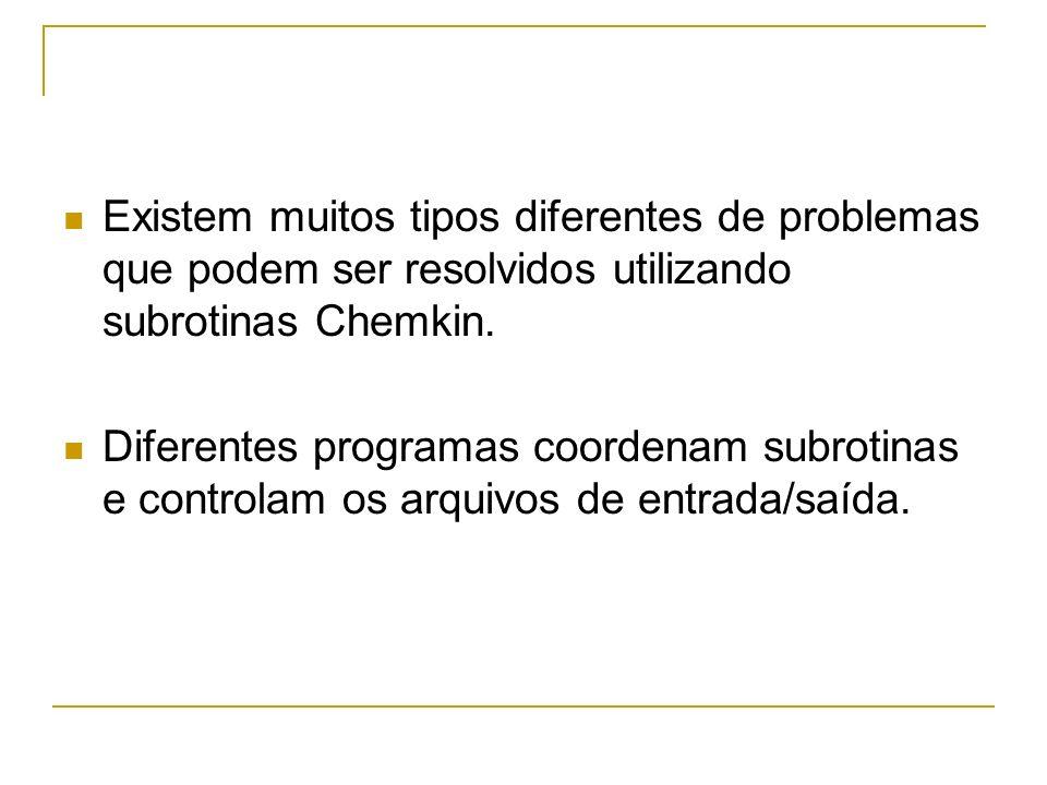 Existem muitos tipos diferentes de problemas que podem ser resolvidos utilizando subrotinas Chemkin.