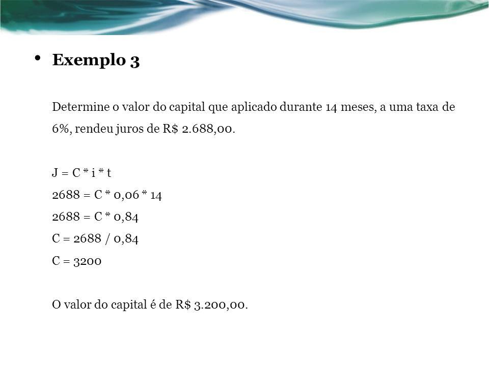 Exemplo 3 Determine o valor do capital que aplicado durante 14 meses, a uma taxa de 6%, rendeu juros de R$ 2.688,00.