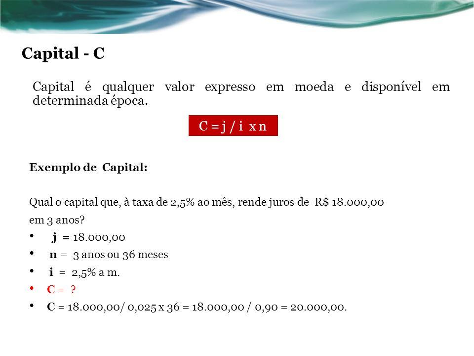 Capital - C Capital é qualquer valor expresso em moeda e disponível em determinada época. C = j / i x n.