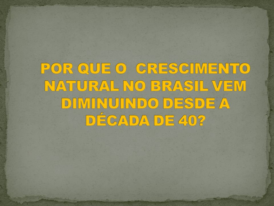POR QUE O CRESCIMENTO NATURAL NO BRASIL VEM DIMINUINDO DESDE A DÉCADA DE 40