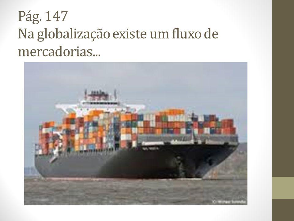 Pág. 147 Na globalização existe um fluxo de mercadorias...