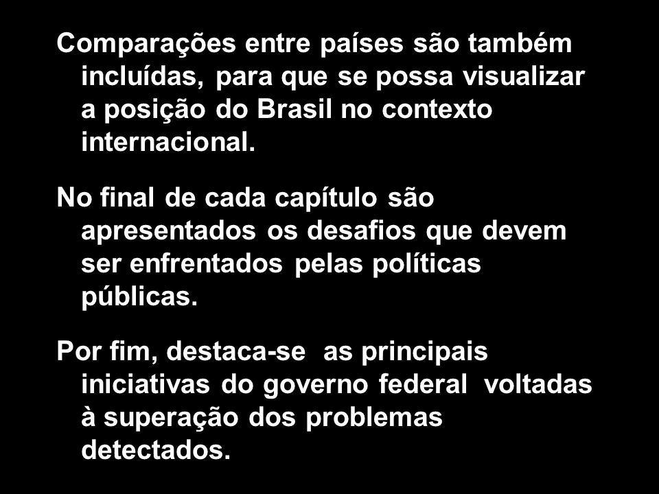 Comparações entre países são também incluídas, para que se possa visualizar a posição do Brasil no contexto internacional.