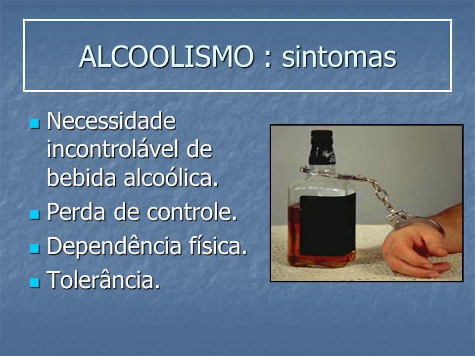 ALCOOLISMO : sintomas Necessidade incontrolável de bebida alcoólica.