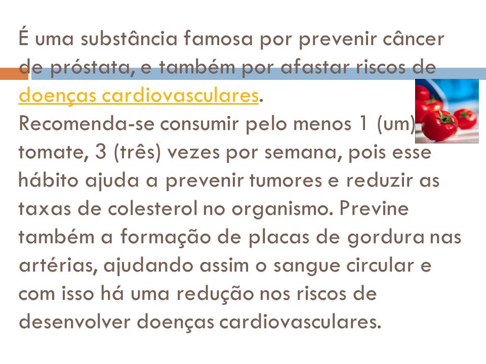 É uma substância famosa por prevenir câncer de próstata, e também por afastar riscos de doenças cardiovasculares.