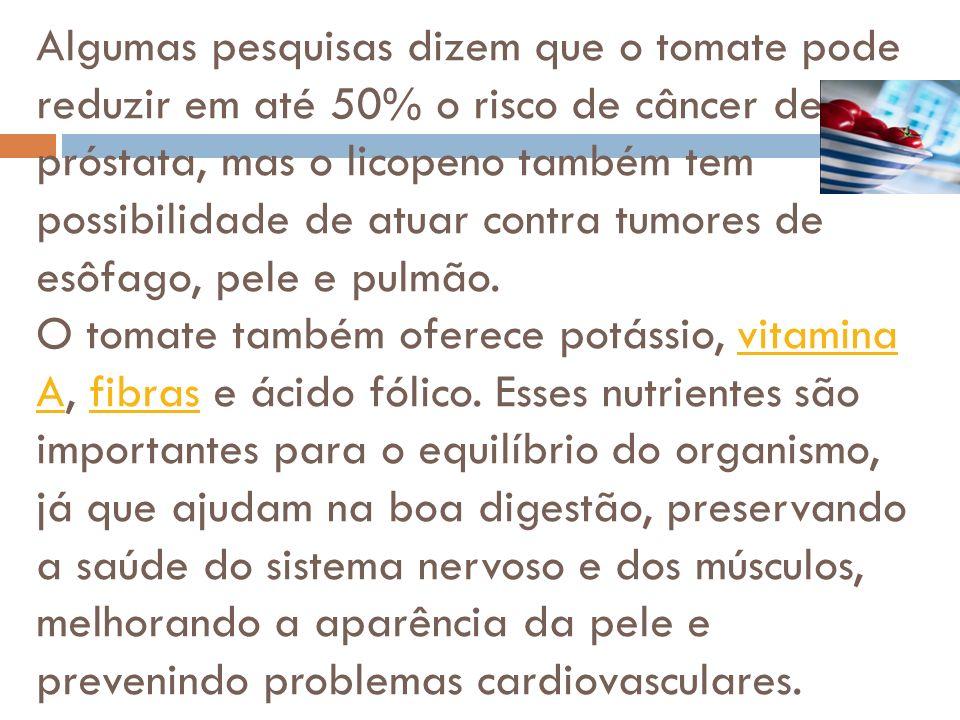 Algumas pesquisas dizem que o tomate pode reduzir em até 50% o risco de câncer de próstata, mas o licopeno também tem possibilidade de atuar contra tumores de esôfago, pele e pulmão.