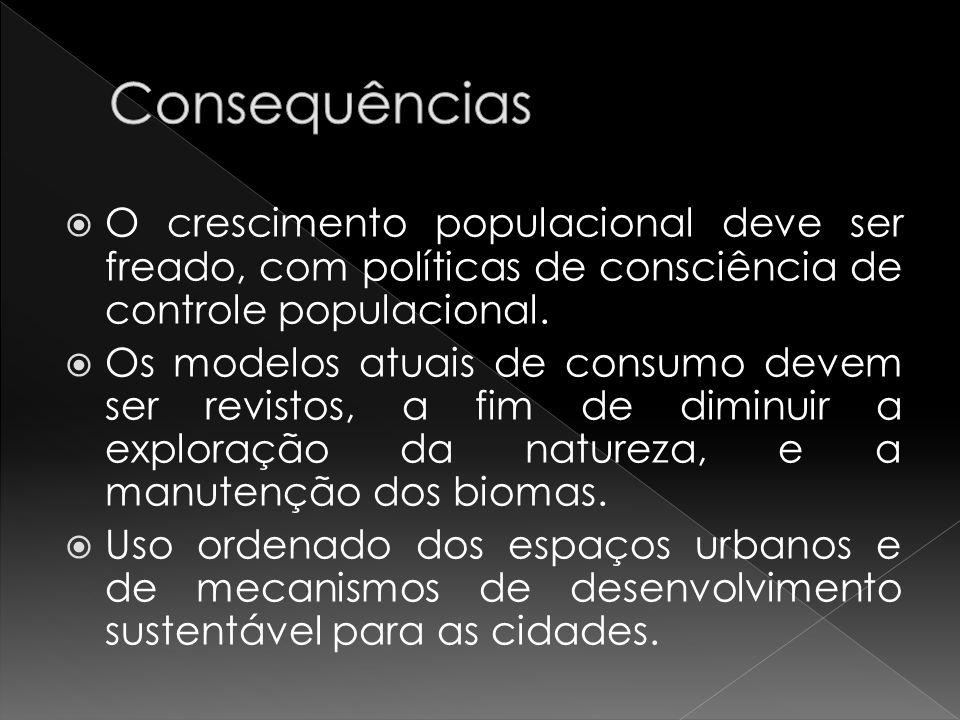 Consequências O crescimento populacional deve ser freado, com políticas de consciência de controle populacional.