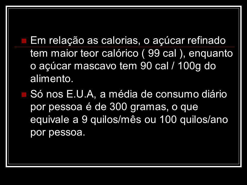 Em relação as calorias, o açúcar refinado tem maior teor calórico ( 99 cal ), enquanto o açúcar mascavo tem 90 cal / 100g do alimento.