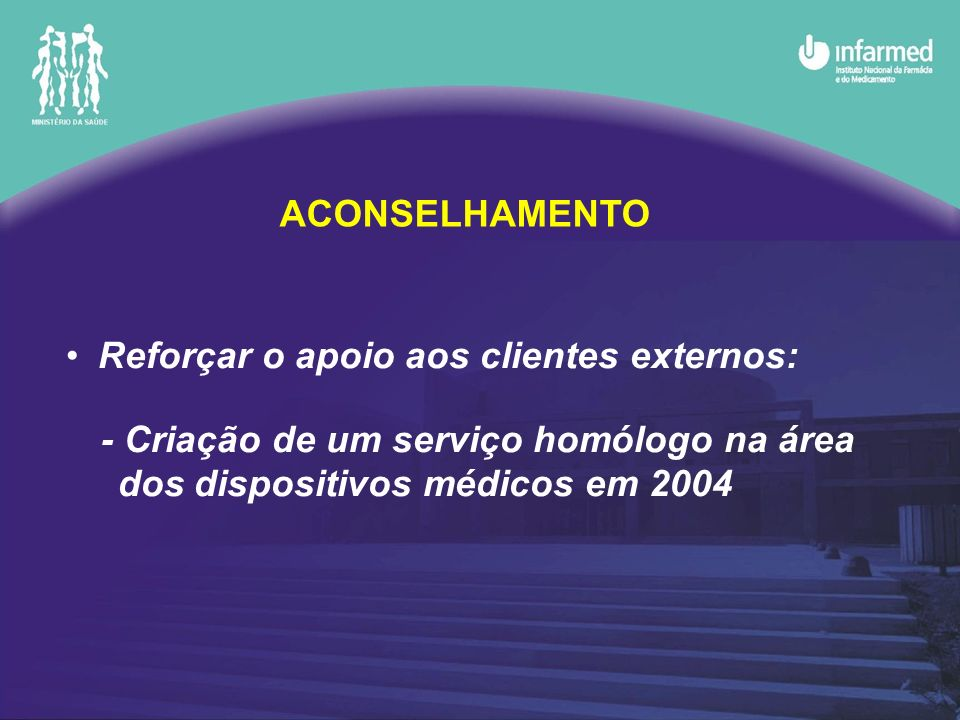 ACONSELHAMENTO Reforçar o apoio aos clientes externos: - Criação de um serviço homólogo na área dos dispositivos médicos em 2004.