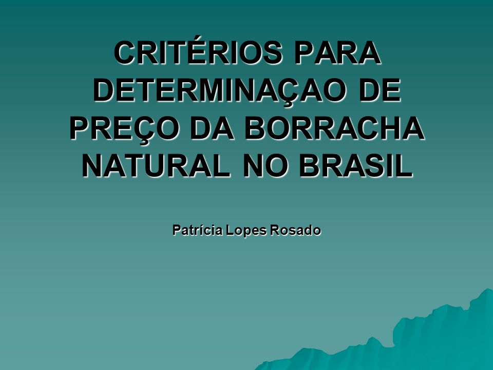 CRITÉRIOS PARA DETERMINAÇAO DE PREÇO DA BORRACHA NATURAL NO BRASIL Patrícia Lopes Rosado