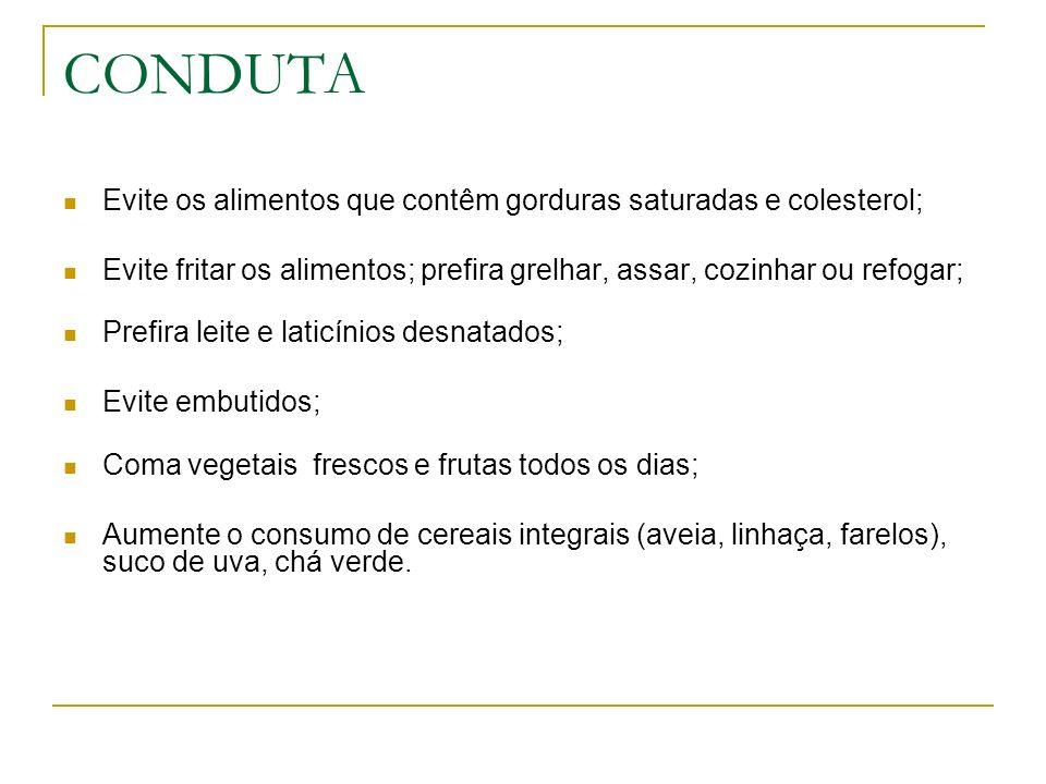 CONDUTA Evite os alimentos que contêm gorduras saturadas e colesterol;