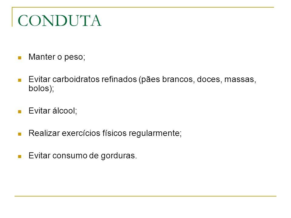 CONDUTA Manter o peso; Evitar carboidratos refinados (pães brancos, doces, massas, bolos); Evitar álcool;
