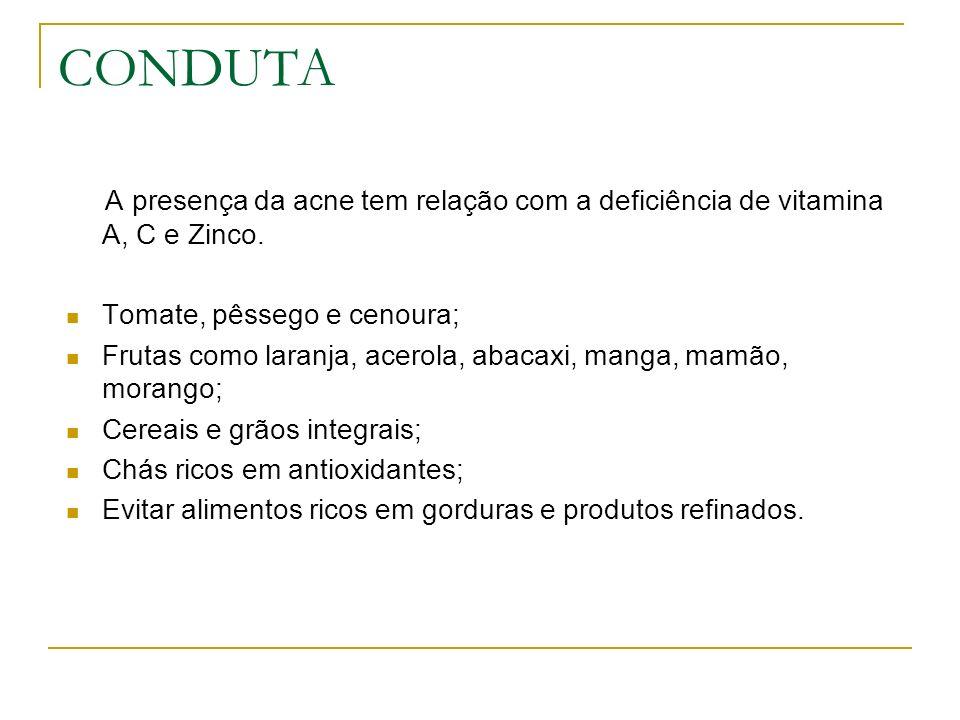 CONDUTA A presença da acne tem relação com a deficiência de vitamina A, C e Zinco. Tomate, pêssego e cenoura;