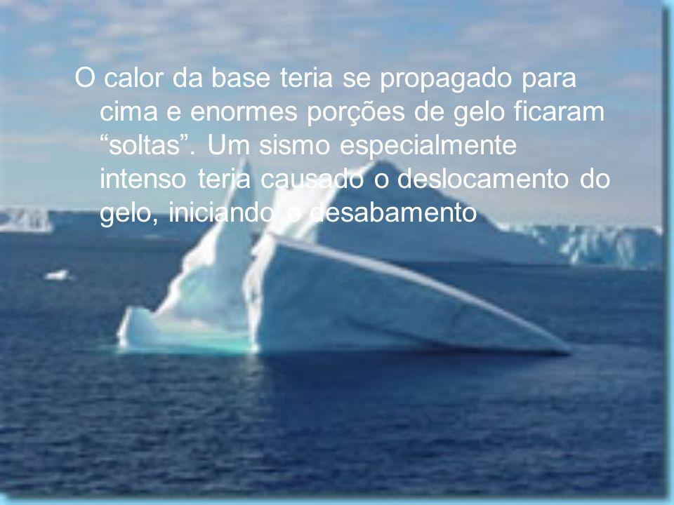 O calor da base teria se propagado para cima e enormes porções de gelo ficaram soltas .