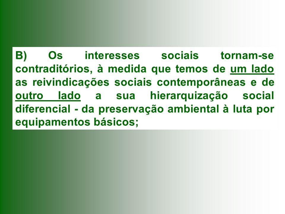 B) Os interesses sociais tornam-se contraditórios, à medida que temos de um lado as reivindicações sociais contemporâneas e de outro lado a sua hierarquização social diferencial - da preservação ambiental à luta por equipamentos básicos;