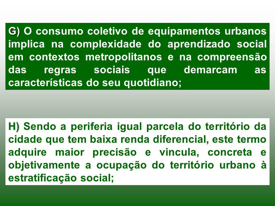 G) O consumo coletivo de equipamentos urbanos implica na complexidade do aprendizado social em contextos metropolitanos e na compreensão das regras sociais que demarcam as características do seu quotidiano;