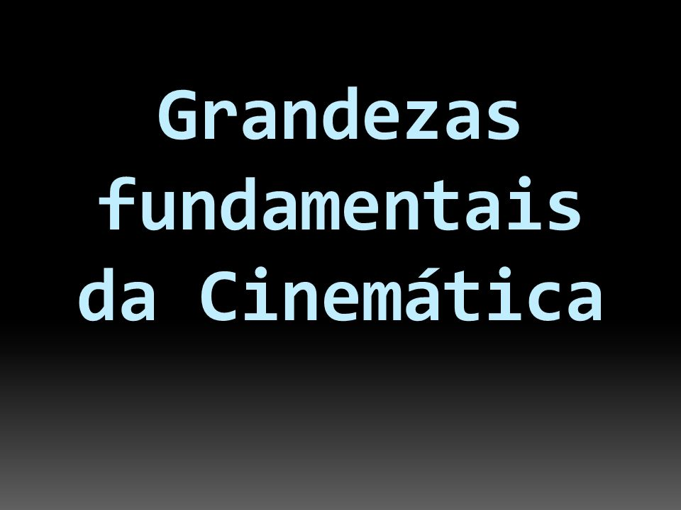 Grandezas fundamentais da Cinemática