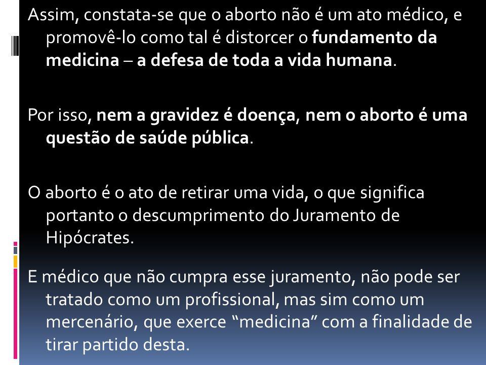 Assim, constata-se que o aborto não é um ato médico, e promovê-lo como tal é distorcer o fundamento da medicina – a defesa de toda a vida humana.