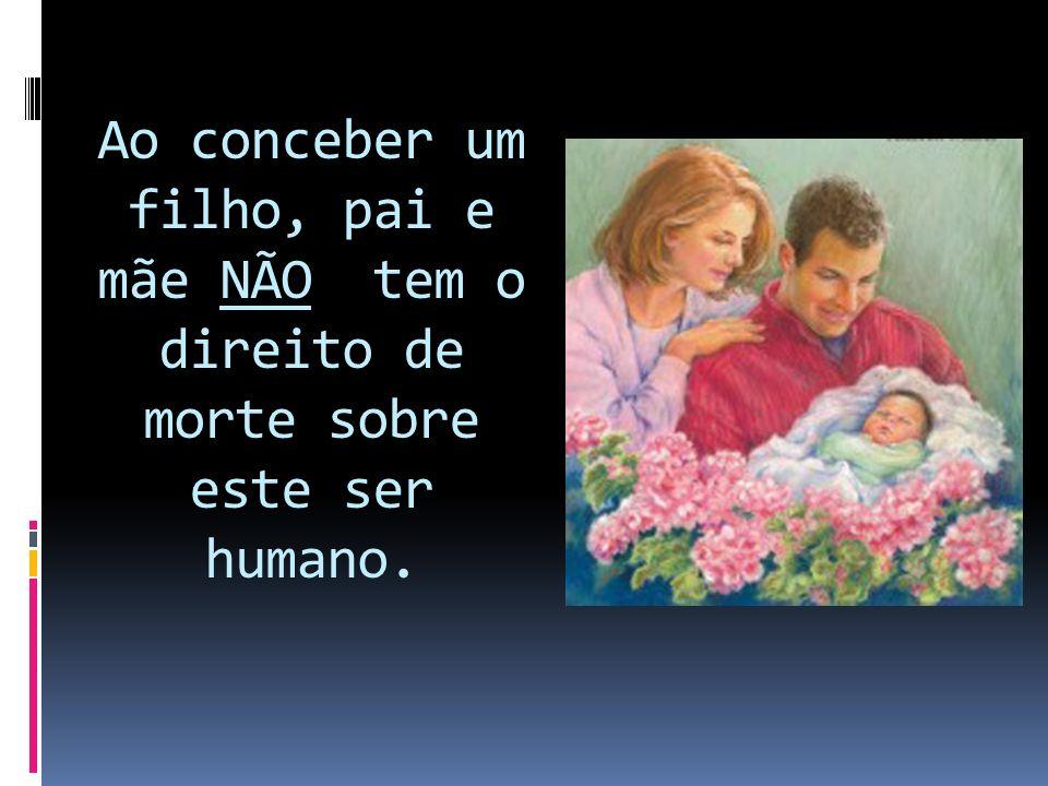 Ao conceber um filho, pai e mãe NÃO tem o direito de morte sobre este ser humano.