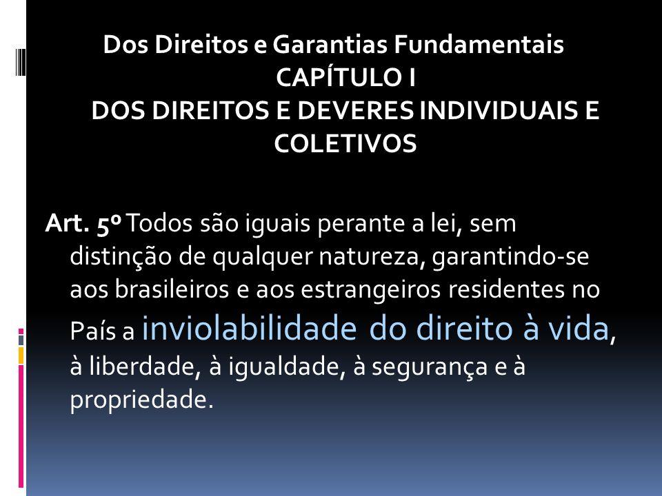 Dos Direitos e Garantias Fundamentais CAPÍTULO I DOS DIREITOS E DEVERES INDIVIDUAIS E COLETIVOS