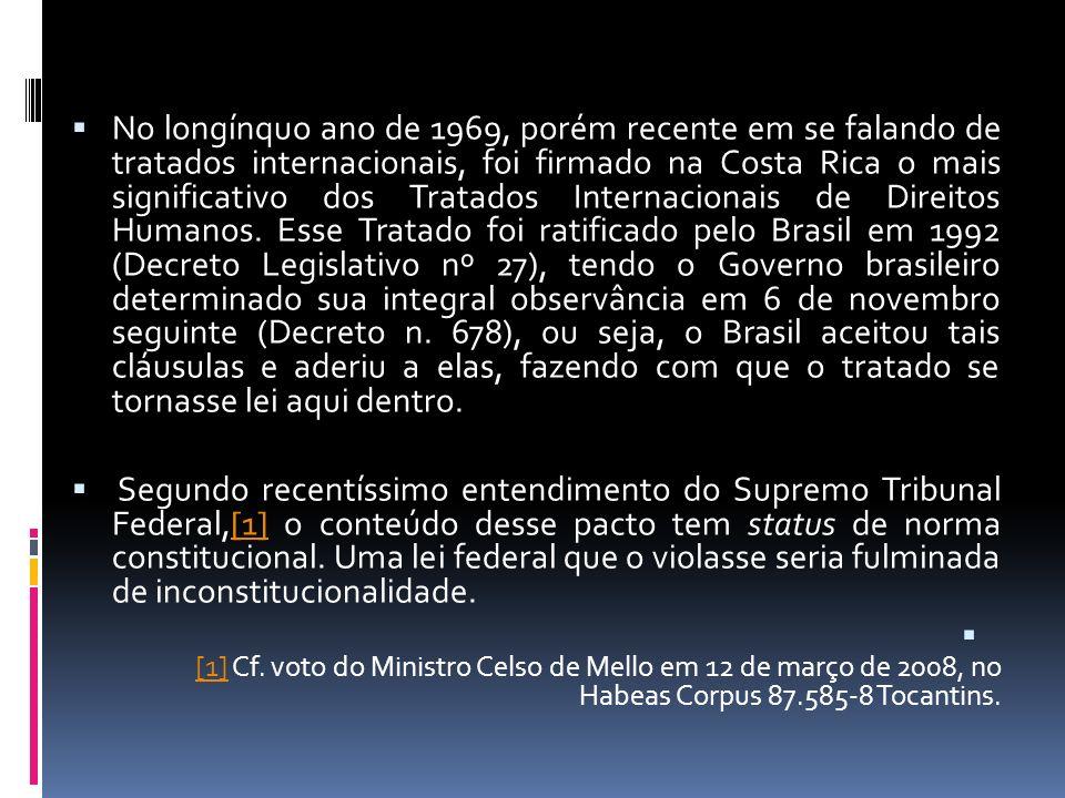 No longínquo ano de 1969, porém recente em se falando de tratados internacionais, foi firmado na Costa Rica o mais significativo dos Tratados Internacionais de Direitos Humanos. Esse Tratado foi ratificado pelo Brasil em 1992 (Decreto Legislativo nº 27), tendo o Governo brasileiro determinado sua integral observância em 6 de novembro seguinte (Decreto n. 678), ou seja, o Brasil aceitou tais cláusulas e aderiu a elas, fazendo com que o tratado se tornasse lei aqui dentro.
