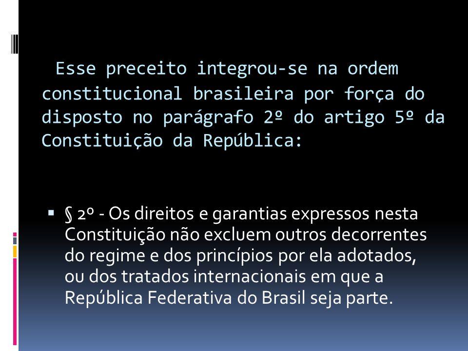 Esse preceito integrou-se na ordem constitucional brasileira por força do disposto no parágrafo 2º do artigo 5º da Constituição da República:
