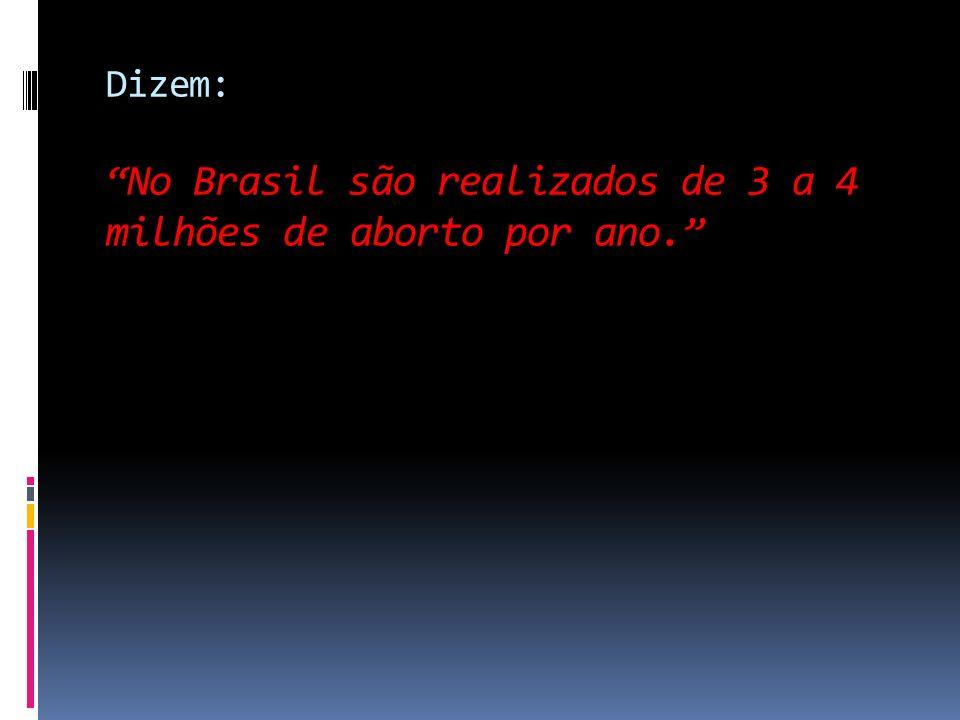 Dizem: No Brasil são realizados de 3 a 4 milhões de aborto por ano.
