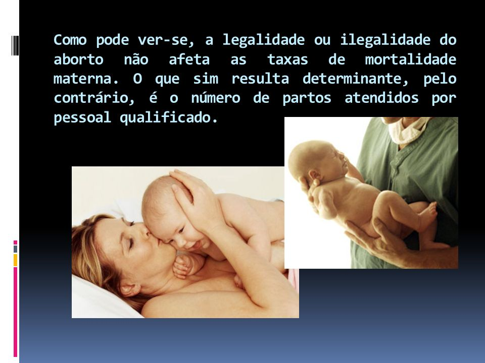 Como pode ver-se, a legalidade ou ilegalidade do aborto não afeta as taxas de mortalidade materna.