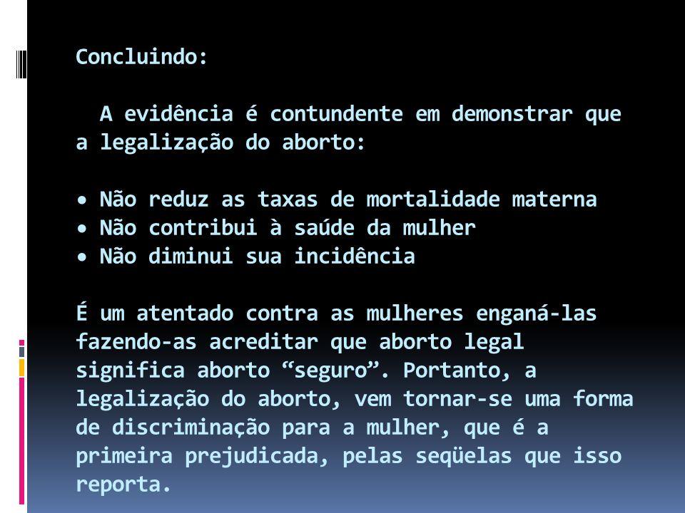 Concluindo: A evidência é contundente em demonstrar que a legalização do aborto: • Não reduz as taxas de mortalidade materna • Não contribui à saúde da mulher • Não diminui sua incidência É um atentado contra as mulheres enganá-las fazendo-as acreditar que aborto legal significa aborto seguro .
