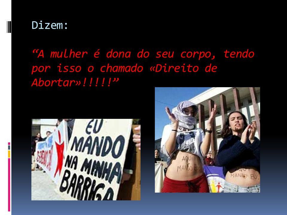 Dizem: A mulher é dona do seu corpo, tendo por isso o chamado «Direito de Abortar»!!!!!