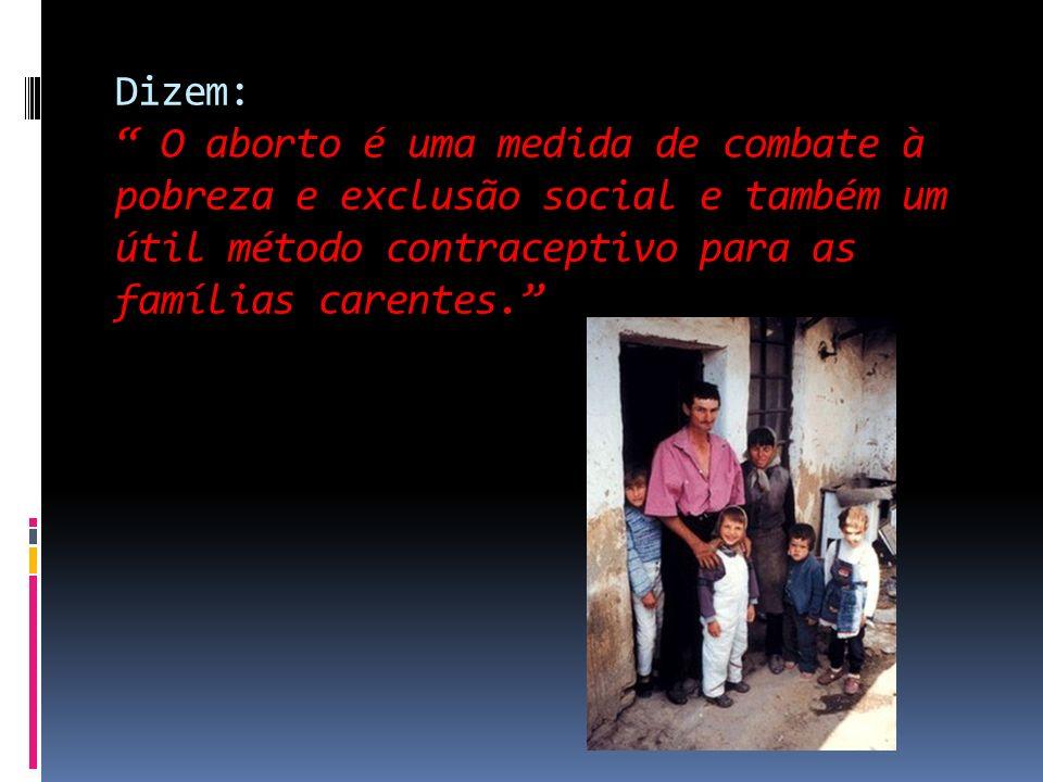 Dizem: O aborto é uma medida de combate à pobreza e exclusão social e também um útil método contraceptivo para as famílias carentes.