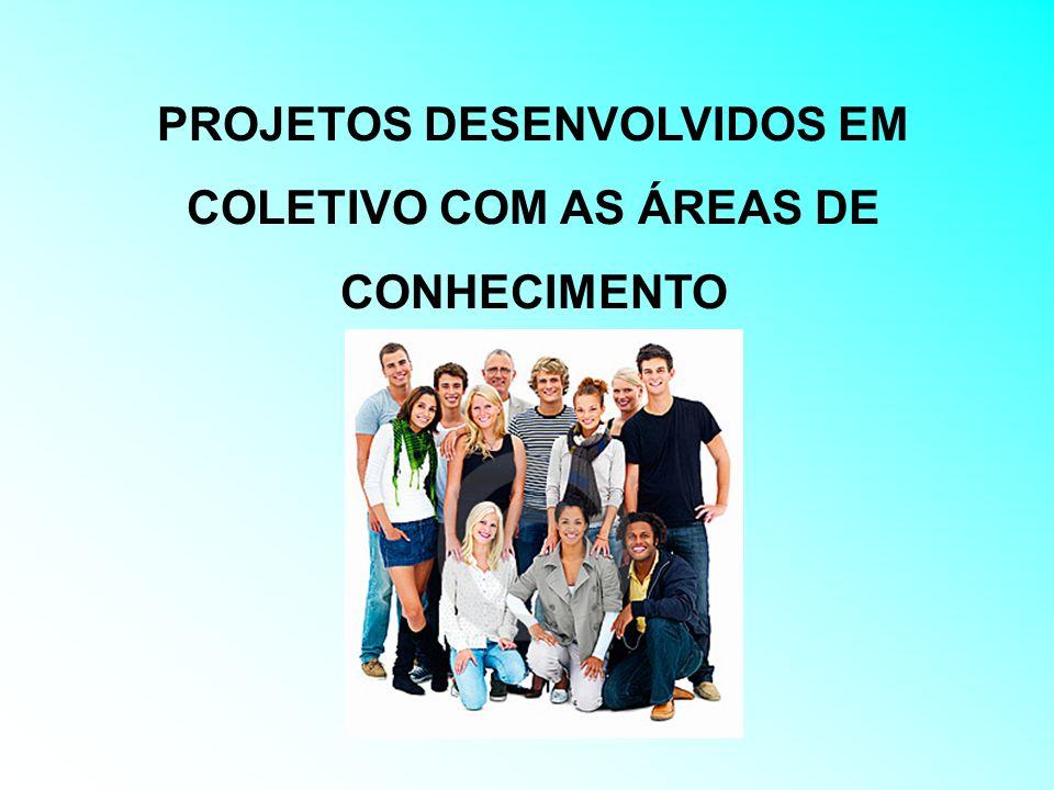 PROJETOS DESENVOLVIDOS EM COLETIVO COM AS ÁREAS DE CONHECIMENTO