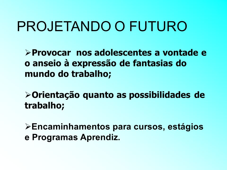 PROJETANDO O FUTURO Provocar nos adolescentes a vontade e o anseio à expressão de fantasias do mundo do trabalho;