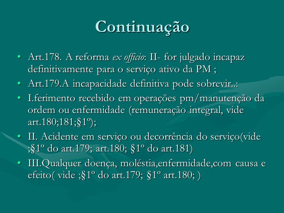 Continuação Art.178. A reforma ex officio: II- for julgado incapaz definitivamente para o serviço ativo da PM ;