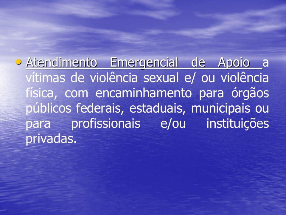 Atendimento Emergencial de Apoio a vítimas de violência sexual e/ ou violência física, com encaminhamento para órgãos públicos federais, estaduais, municipais ou para profissionais e/ou instituições privadas.
