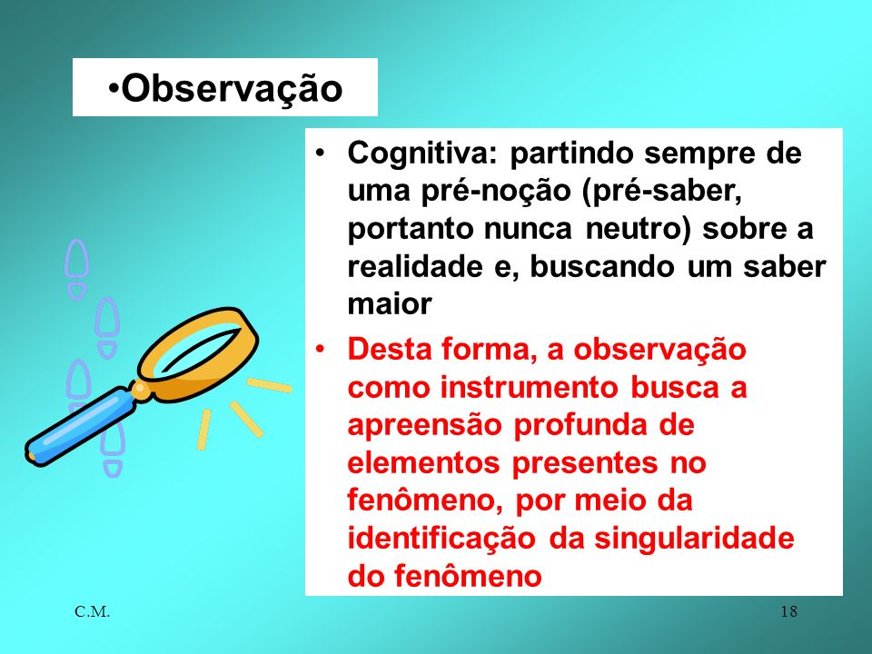 Observação Cognitiva: partindo sempre de uma pré-noção (pré-saber, portanto nunca neutro) sobre a realidade e, buscando um saber maior.