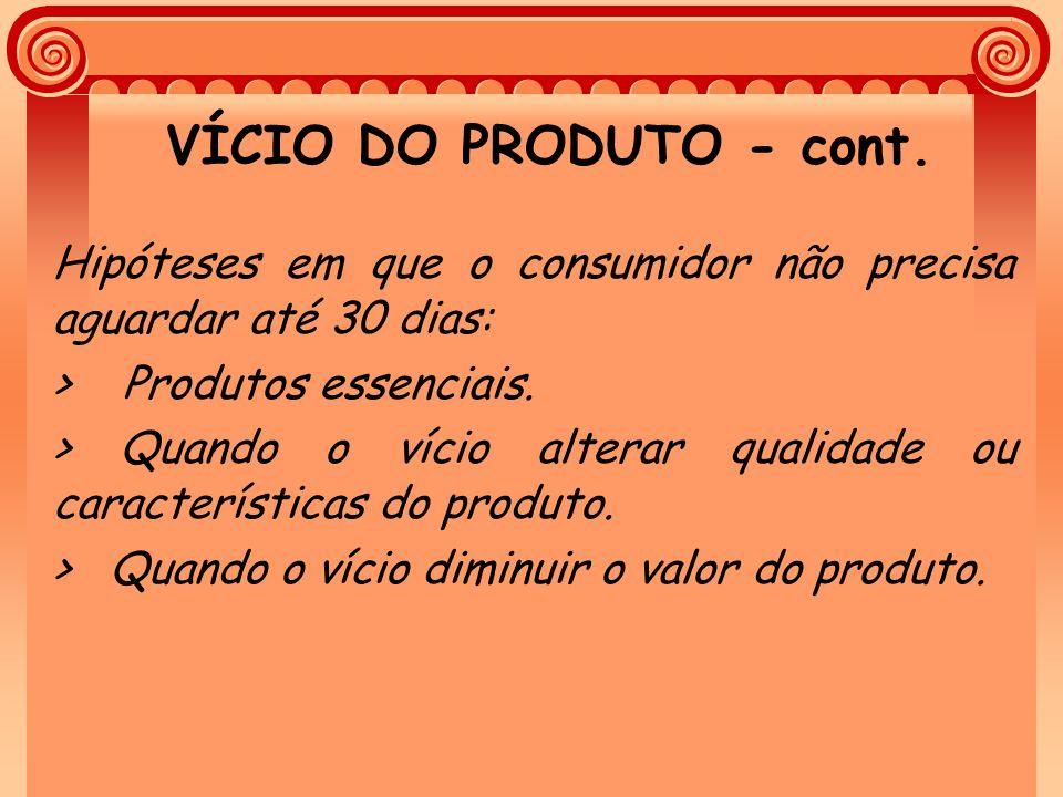 VÍCIO DO PRODUTO - cont. Hipóteses em que o consumidor não precisa aguardar até 30 dias: > Produtos essenciais.