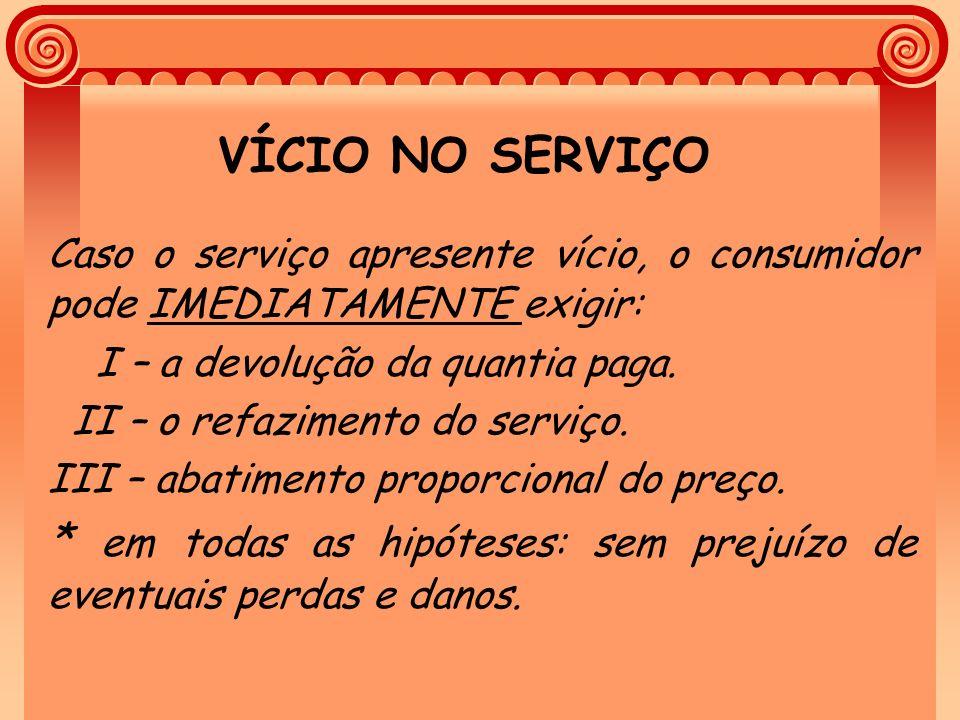 VÍCIO NO SERVIÇO Caso o serviço apresente vício, o consumidor pode IMEDIATAMENTE exigir: I – a devolução da quantia paga.
