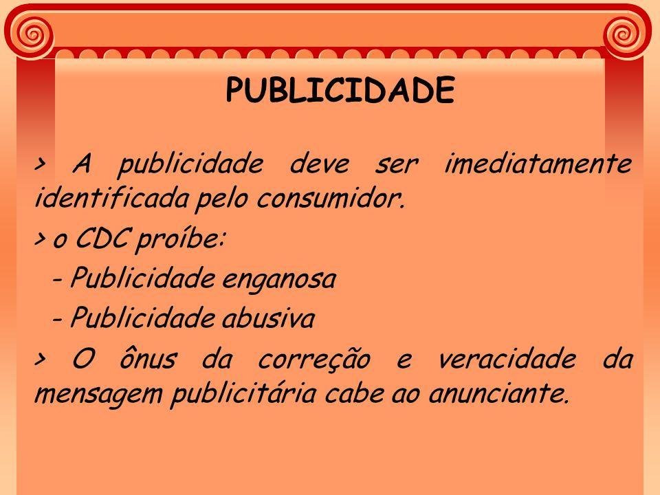 PUBLICIDADE > A publicidade deve ser imediatamente identificada pelo consumidor. > o CDC proíbe: - Publicidade enganosa.