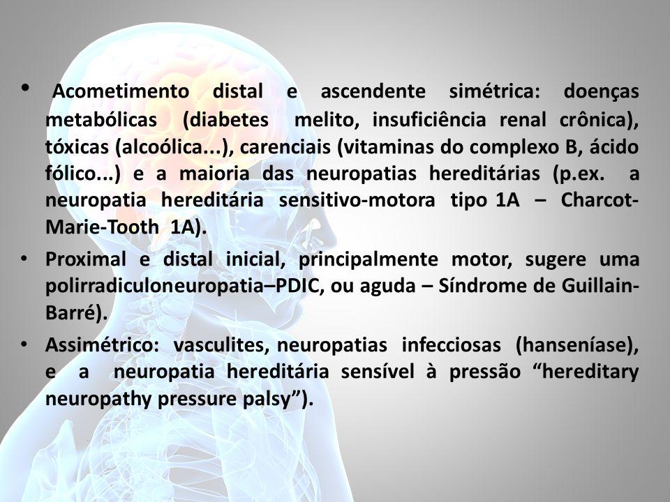Acometimento distal e ascendente simétrica: doenças metabólicas (diabetes melito, insuficiência renal crônica), tóxicas (alcoólica...), carenciais (vitaminas do complexo B, ácido fólico...) e a maioria das neuropatias hereditárias (p.ex. a neuropatia hereditária sensitivo-motora tipo 1A – Charcot-Marie-Tooth 1A).
