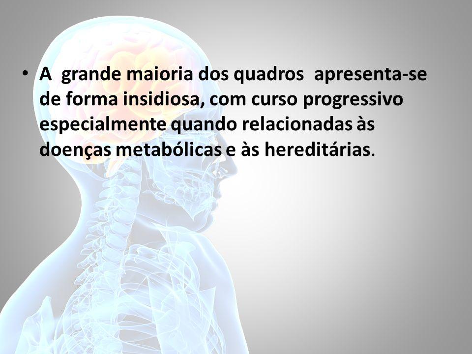 A grande maioria dos quadros apresenta-se de forma insidiosa, com curso progressivo especialmente quando relacionadas às doenças metabólicas e às hereditárias.