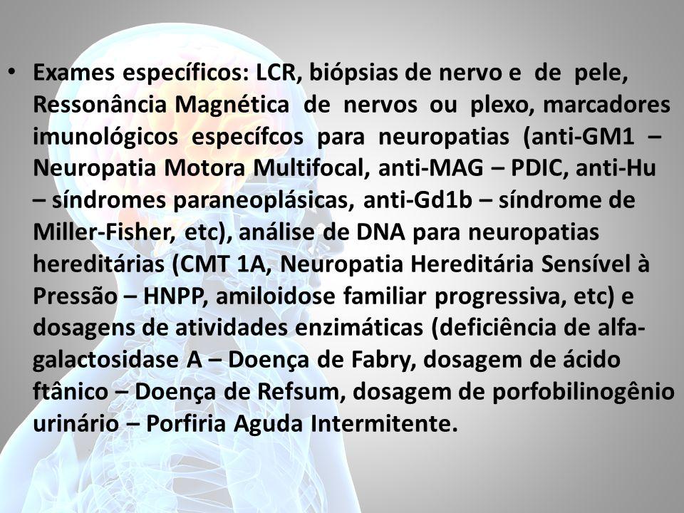 Exames específicos: LCR, biópsias de nervo e de pele, Ressonância Magnética de nervos ou plexo, marcadores imunológicos específcos para neuropatias (anti-GM1 – Neuropatia Motora Multifocal, anti-MAG – PDIC, anti-Hu – síndromes paraneoplásicas, anti-Gd1b – síndrome de Miller-Fisher, etc), análise de DNA para neuropatias hereditárias (CMT 1A, Neuropatia Hereditária Sensível à Pressão – HNPP, amiloidose familiar progressiva, etc) e dosagens de atividades enzimáticas (deficiência de alfa-galactosidase A – Doença de Fabry, dosagem de ácido ftânico – Doença de Refsum, dosagem de porfobilinogênio urinário – Porfiria Aguda Intermitente.