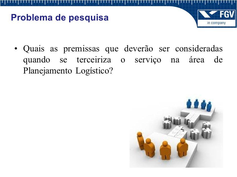 Problema de pesquisa Quais as premissas que deverão ser consideradas quando se terceiriza o serviço na área de Planejamento Logístico