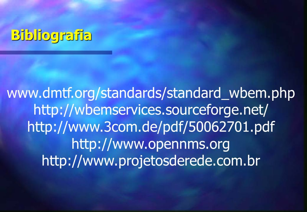 Bibliografia www.dmtf.org/standards/standard_wbem.php. http://wbemservices.sourceforge.net/ http://www.3com.de/pdf/50062701.pdf.