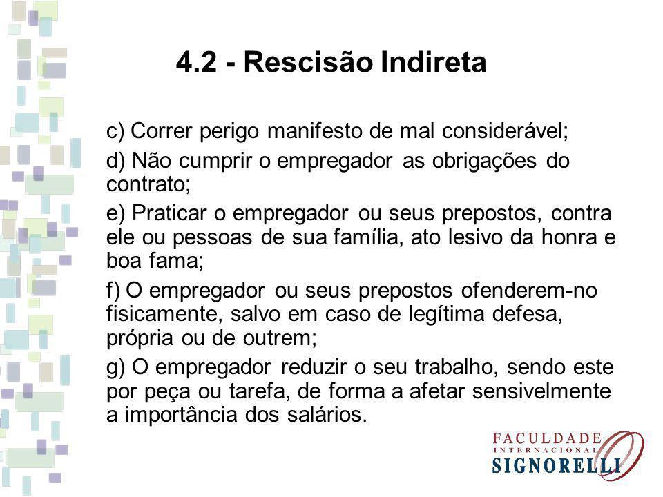 4.2 - Rescisão Indireta c) Correr perigo manifesto de mal considerável; d) Não cumprir o empregador as obrigações do contrato;