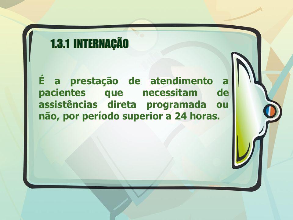 1.3.1 INTERNAÇÃO É a prestação de atendimento a pacientes que necessitam de assistências direta programada ou não, por período superior a 24 horas.