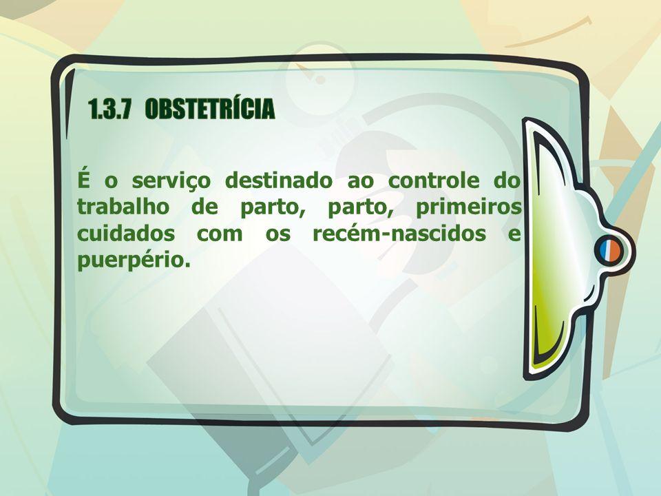 1.3.7 OBSTETRÍCIA É o serviço destinado ao controle do trabalho de parto, parto, primeiros cuidados com os recém-nascidos e puerpério.