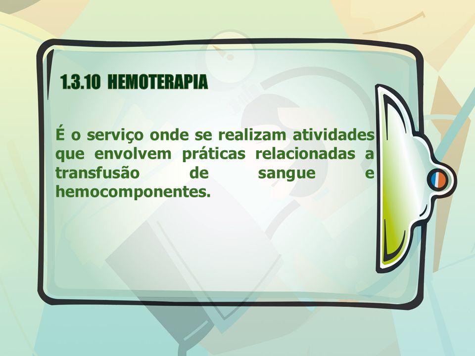 1.3.10 HEMOTERAPIA É o serviço onde se realizam atividades que envolvem práticas relacionadas a transfusão de sangue e hemocomponentes.