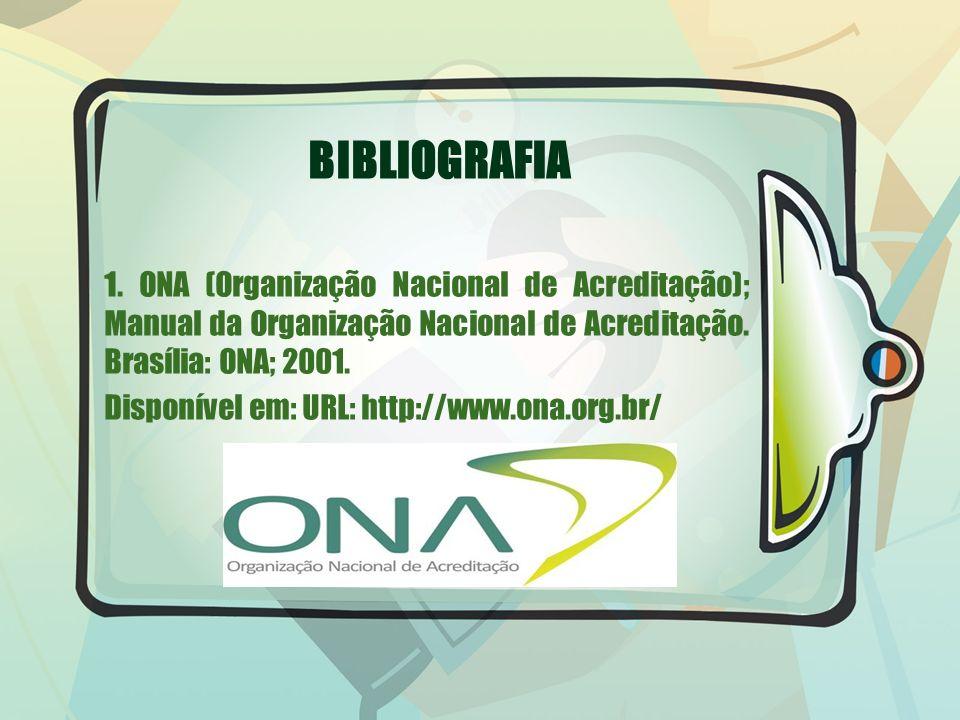 BIBLIOGRAFIA 1. ONA (Organização Nacional de Acreditação); Manual da Organização Nacional de Acreditação. Brasília: ONA; 2001.