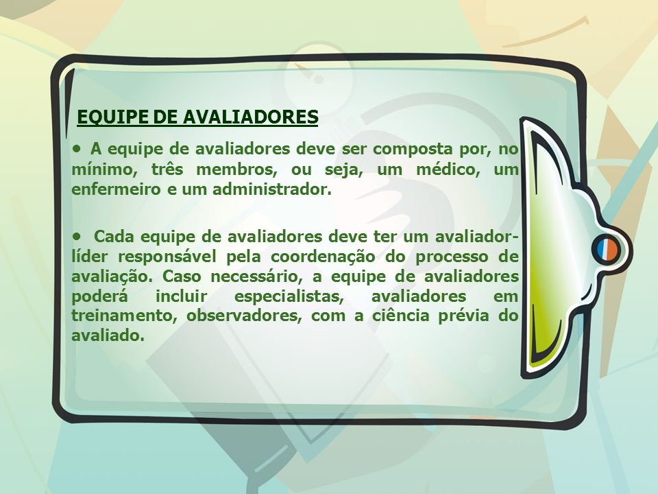 EQUIPE DE AVALIADORES • A equipe de avaliadores deve ser composta por, no mínimo, três membros, ou seja, um médico, um enfermeiro e um administrador.