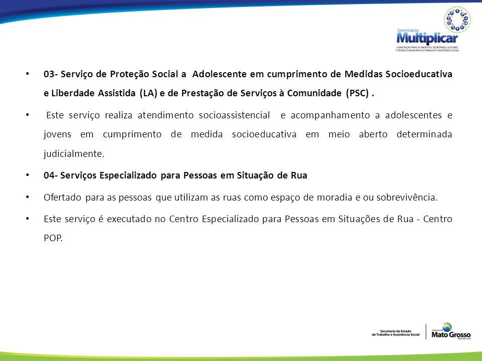 03- Serviço de Proteção Social a Adolescente em cumprimento de Medidas Socioeducativa e Liberdade Assistida (LA) e de Prestação de Serviços à Comunidade (PSC) .